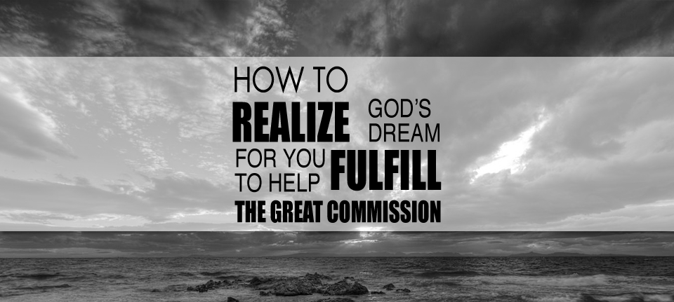 How to Realize God's Dream for you to Help Fulfill the Great Commission