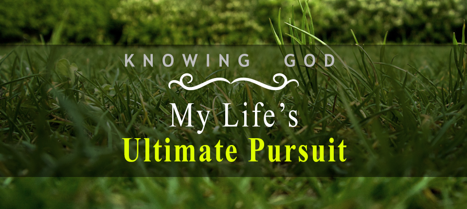 Knowing God, My Life's Ultimate Pursuit