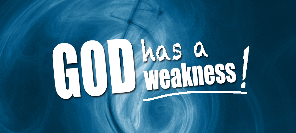 God Has a Weakness!