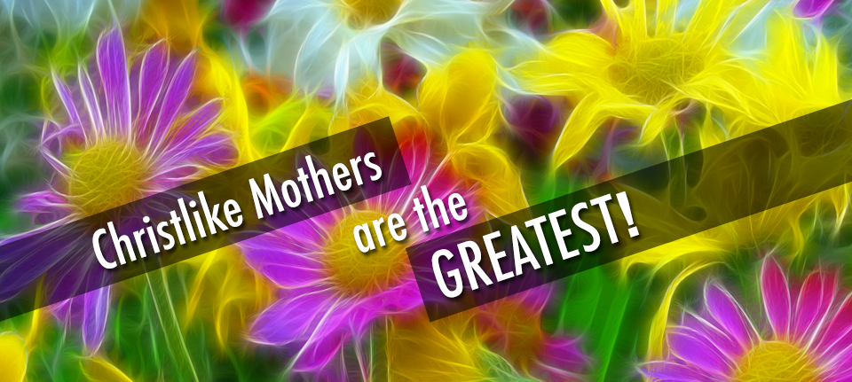 Christlike Mothers are the Greatest!