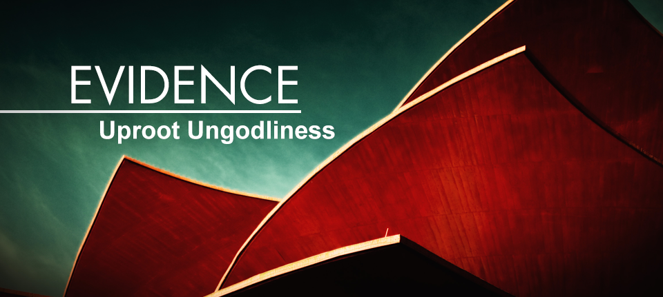 Evidence: Uproot Ungodliness