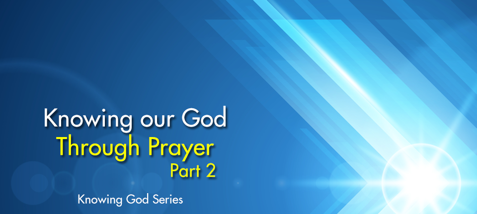 Knowing Our God Thru Prayer (Part 2)