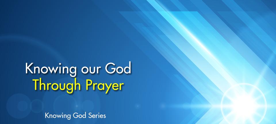 Knowing Our God Thru Prayer