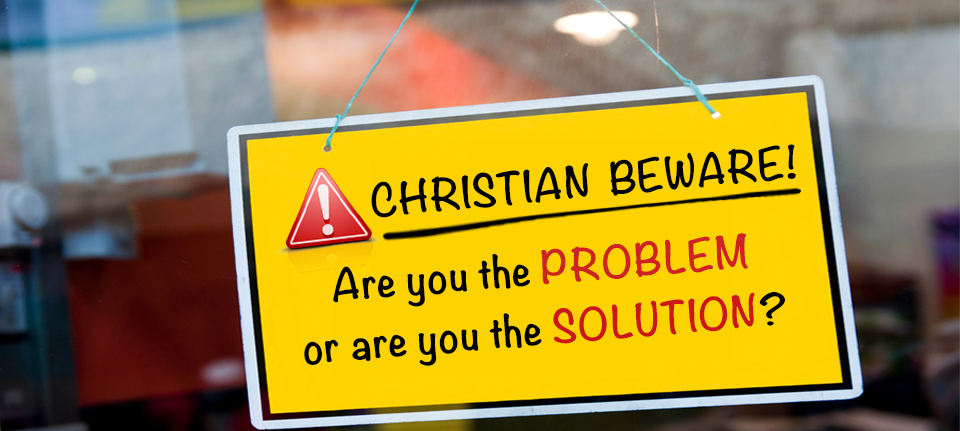 Christian Beware: Are you the PROBLEM or are you the SOLUTION?
