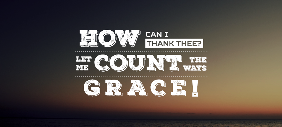 How Can I Thank Thee?  Let Me Count The Ways! Grace!