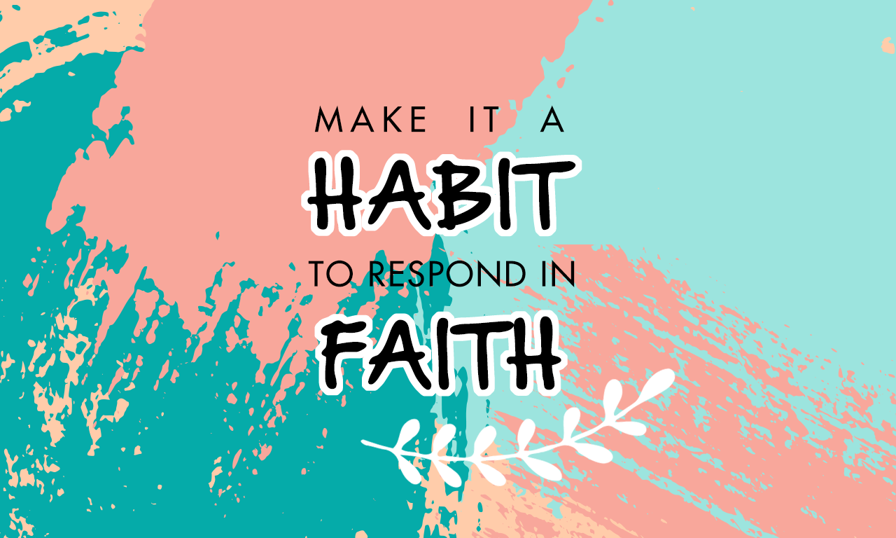 Make It A Habit To Respond in Faith
