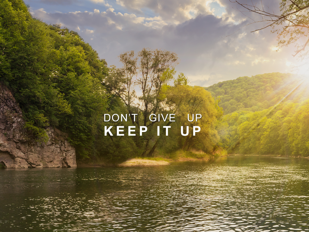 Don't Give Up, Keep It Up