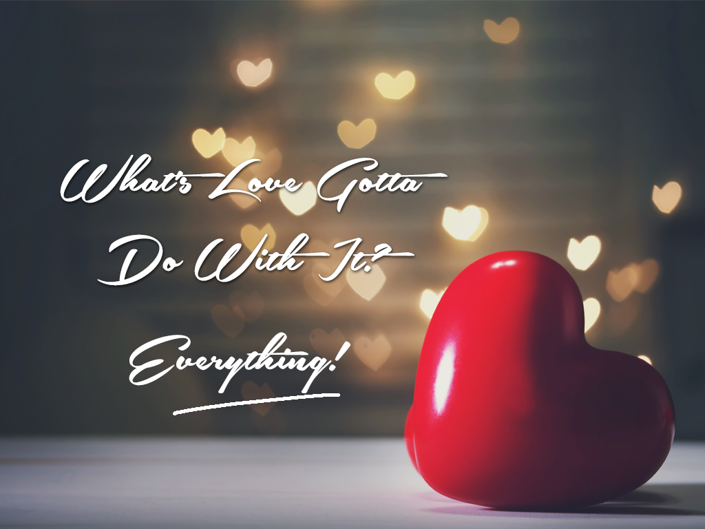 What's Love gotta do with it? EVERYTHING!