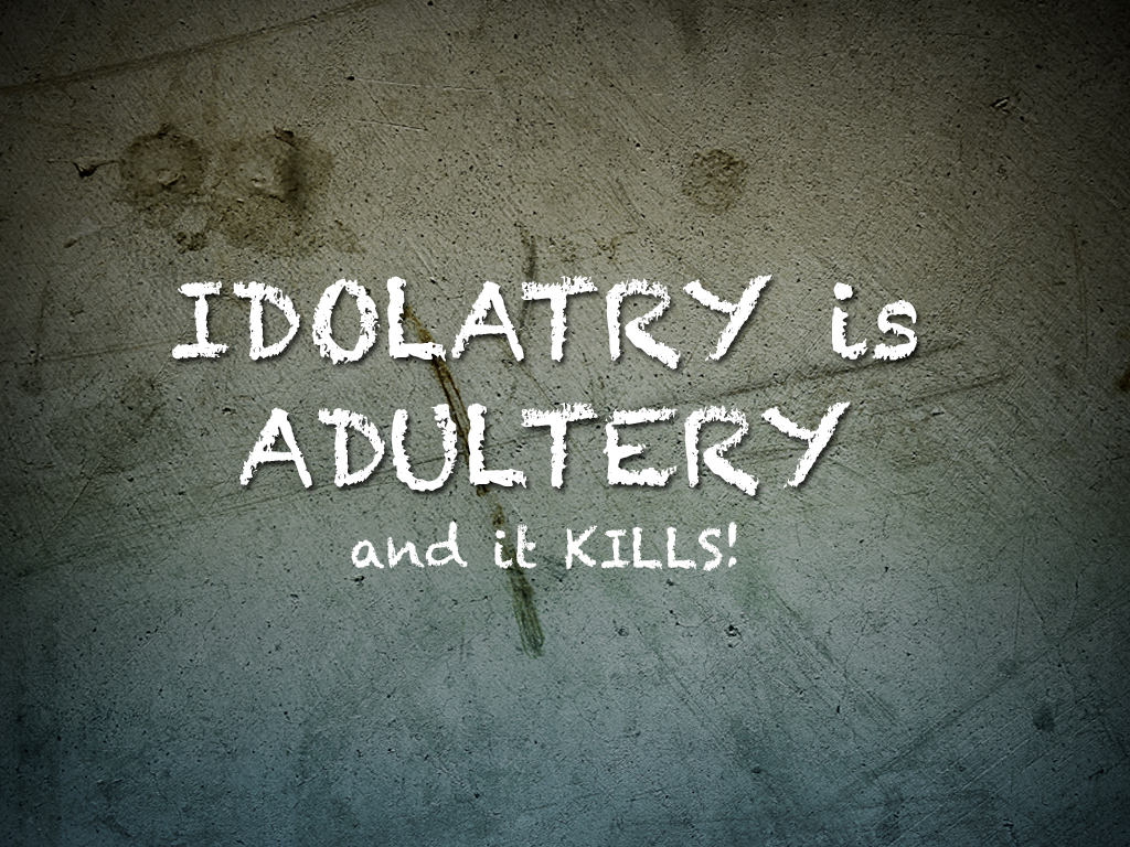 Idolatry is Adultery and it Kills!