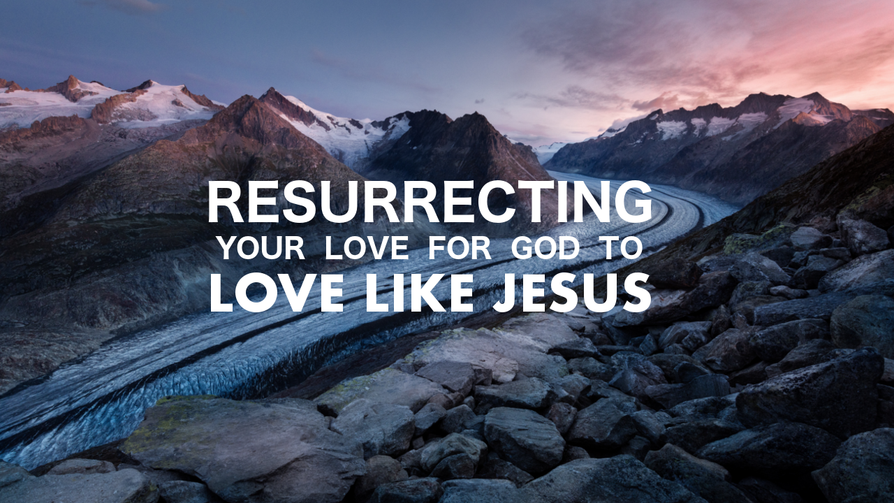 Resurrecting Your Love for God to Love Like Jesus