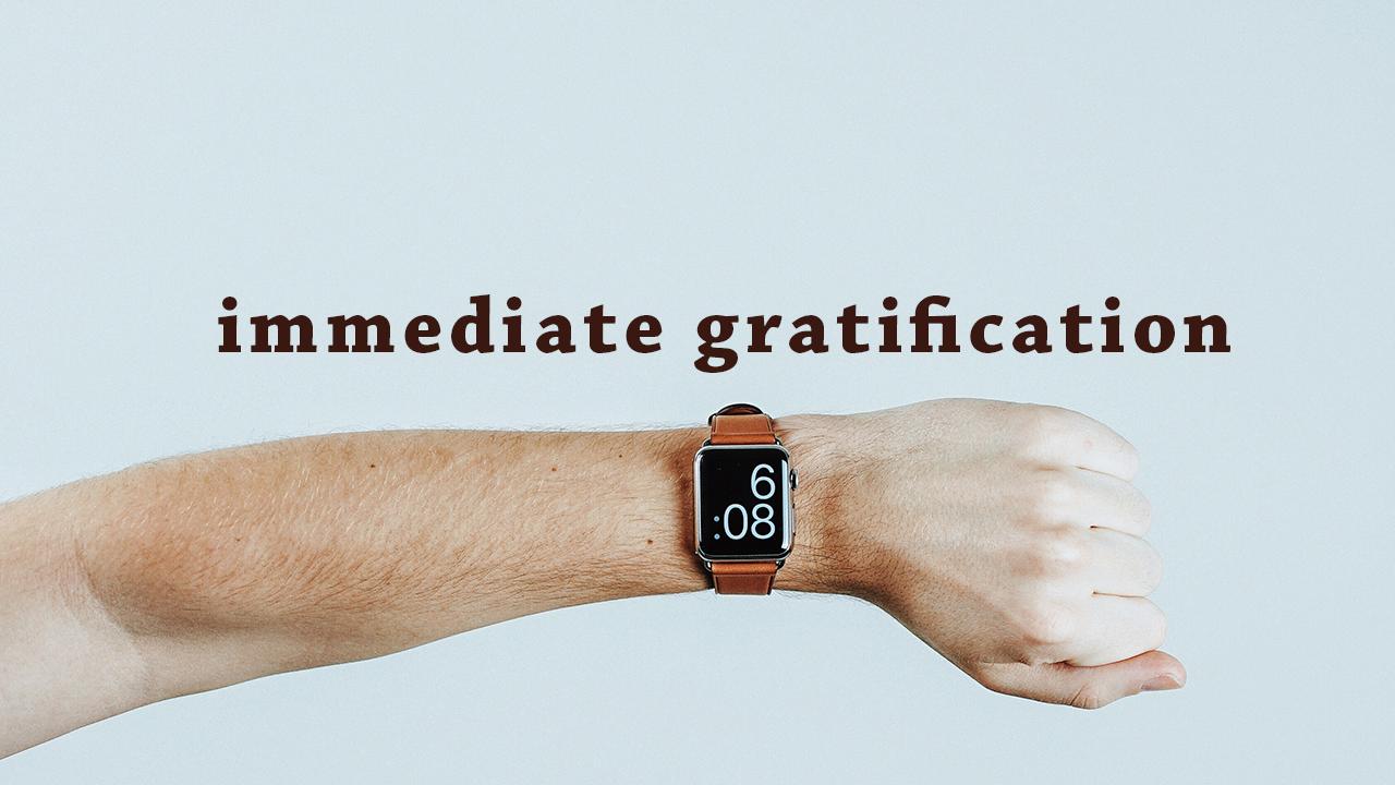 Immediate Gratification