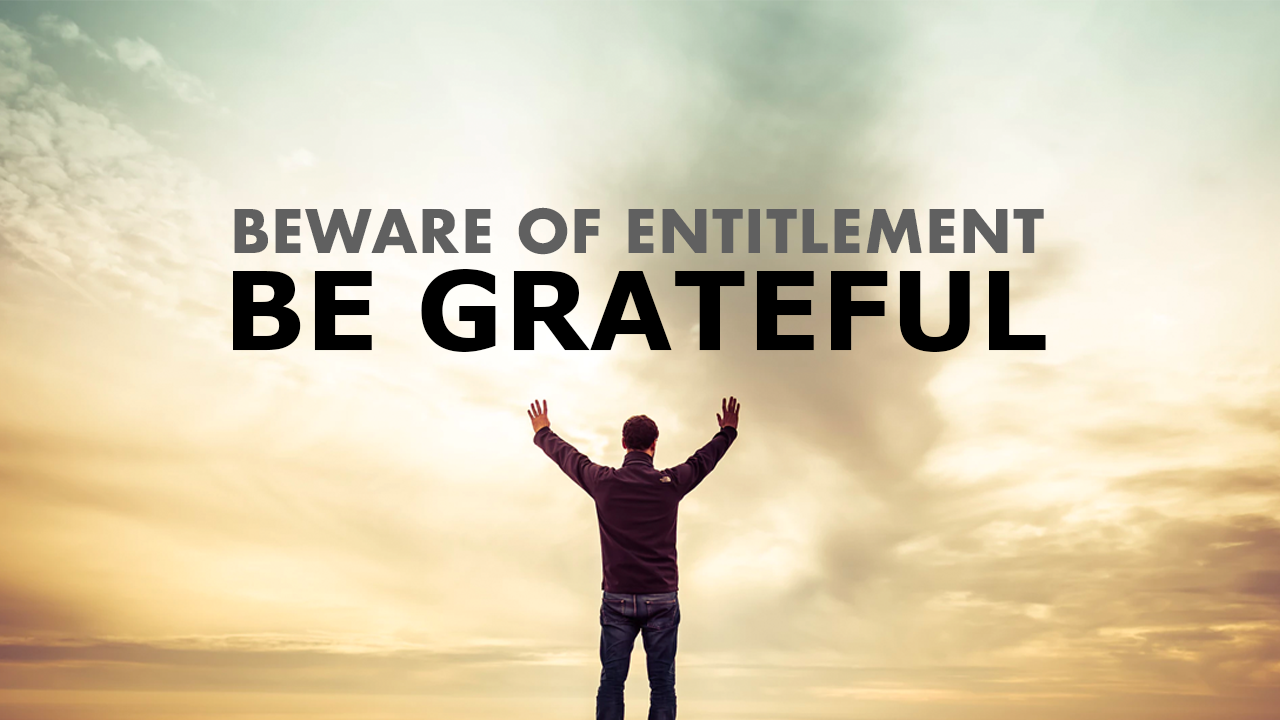 Beware of Entitlement, Be Grateful